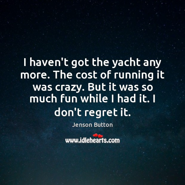 I haven't got the yacht any more. The cost of running it Jenson Button Picture Quote