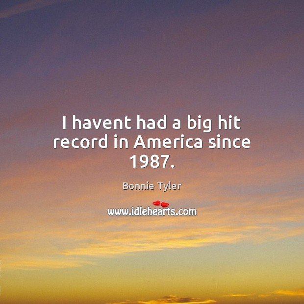 Image, I havent had a big hit record in America since 1987.