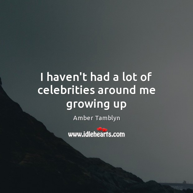 Image, I haven't had a lot of celebrities around me growing up