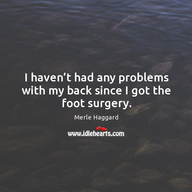 I haven't had any problems with my back since I got the foot surgery. Merle Haggard Picture Quote