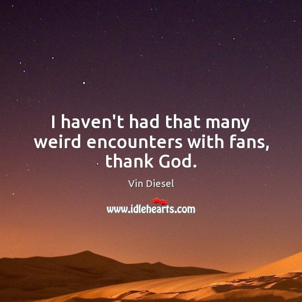 I haven't had that many weird encounters with fans, thank God. Image