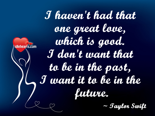 I Haven't Had That One Great Love, Which Is Good…