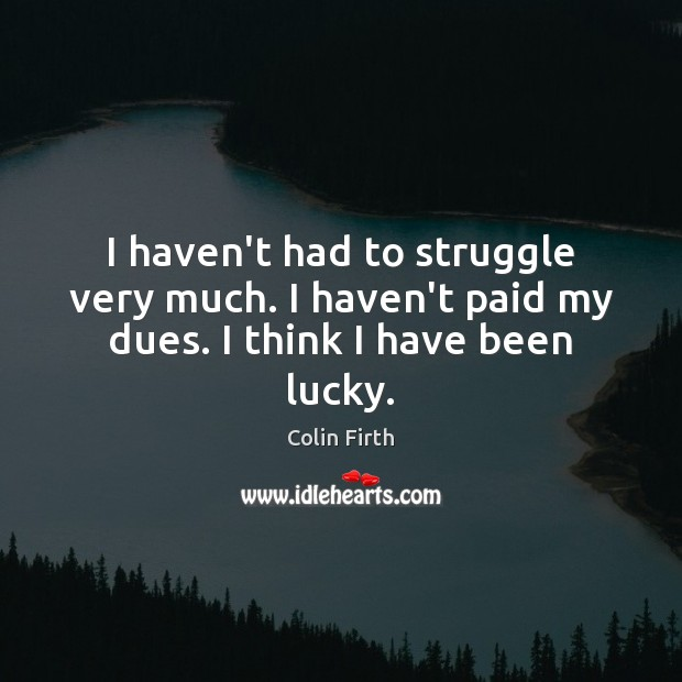 I haven't had to struggle very much. I haven't paid my dues. I think I have been lucky. Colin Firth Picture Quote