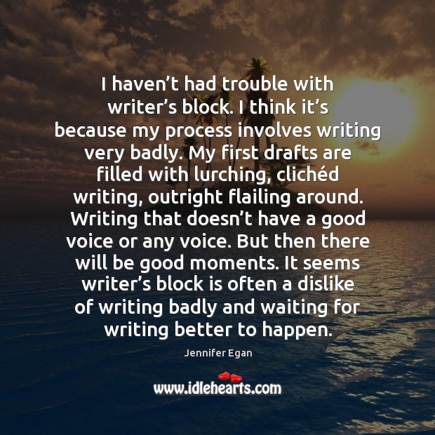 I haven't had trouble with writer's block. I think it' Jennifer Egan Picture Quote