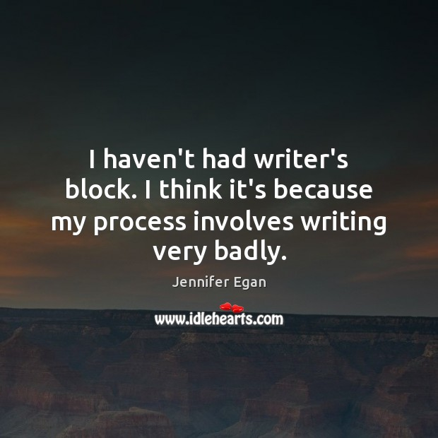 I haven't had writer's block. I think it's because my process involves writing very badly. Jennifer Egan Picture Quote