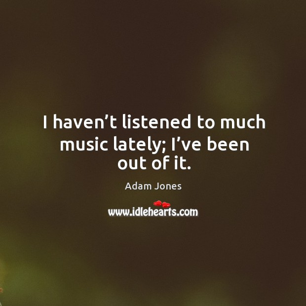 Image, I haven't listened to much music lately; I've been out of it.