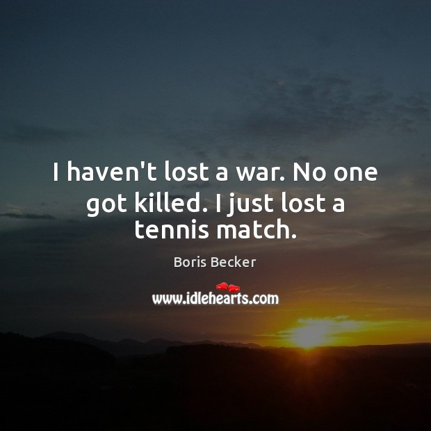 I haven't lost a war. No one got killed. I just lost a tennis match. Boris Becker Picture Quote