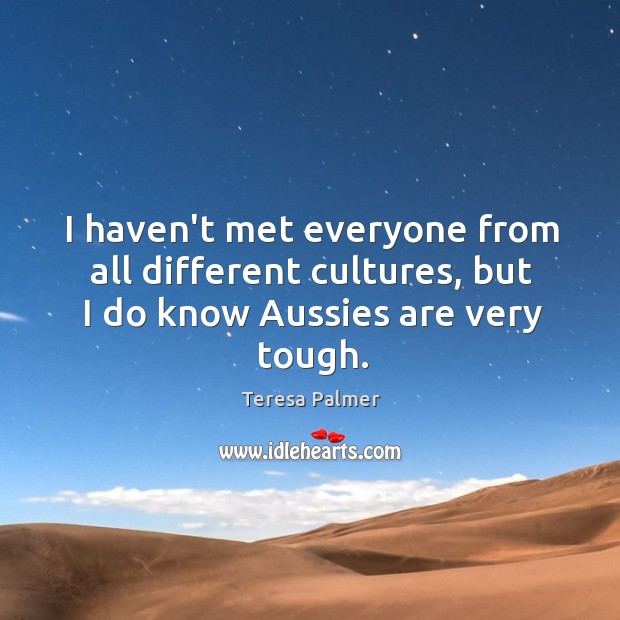 I haven't met everyone from all different cultures, but I do know Aussies are very tough. Teresa Palmer Picture Quote