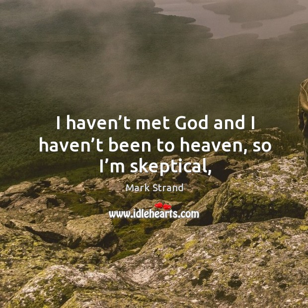 I haven't met God and I haven't been to heaven, so I'm skeptical, Image