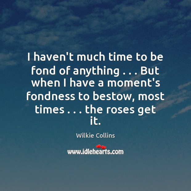 Wilkie Collins Picture Quote image saying: I haven't much time to be fond of anything . . . But when I