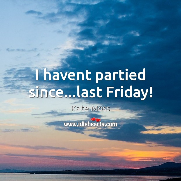 I havent partied since…last Friday! Kate Moss Picture Quote