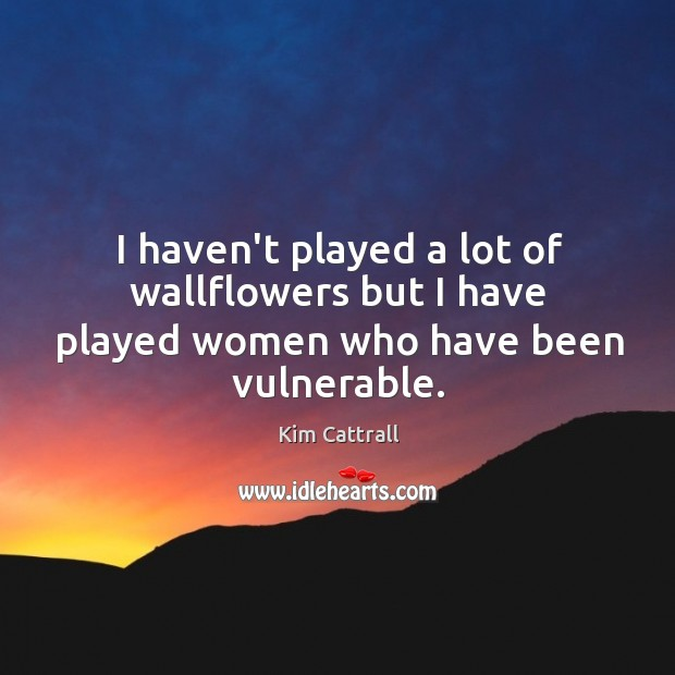 I haven't played a lot of wallflowers but I have played women who have been vulnerable. Kim Cattrall Picture Quote