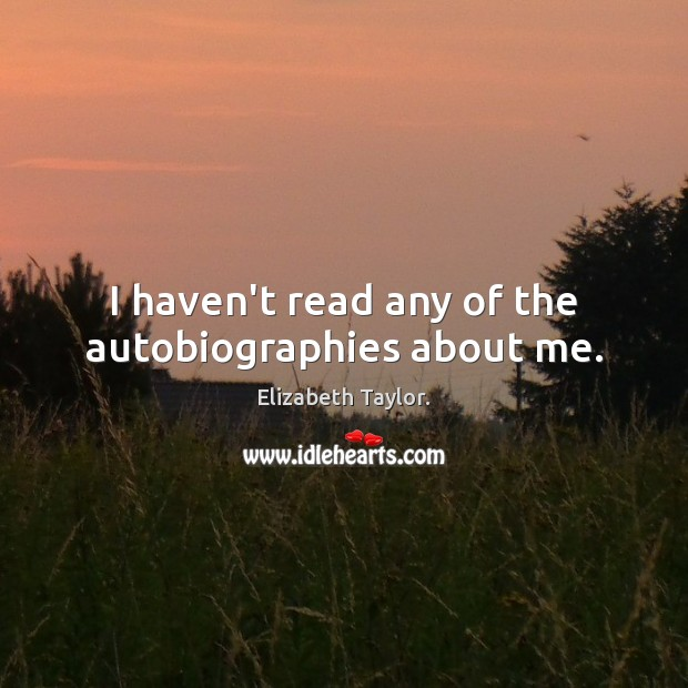 I haven't read any of the autobiographies about me. Elizabeth Taylor. Picture Quote