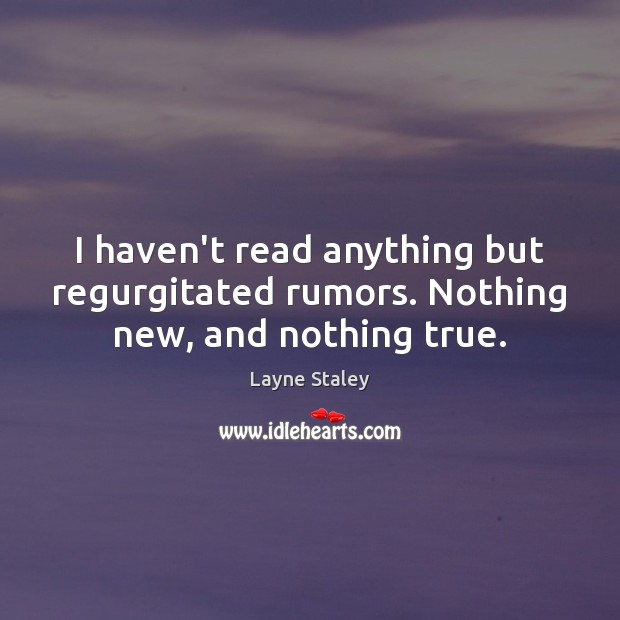 I haven't read anything but regurgitated rumors. Nothing new, and nothing true. Layne Staley Picture Quote