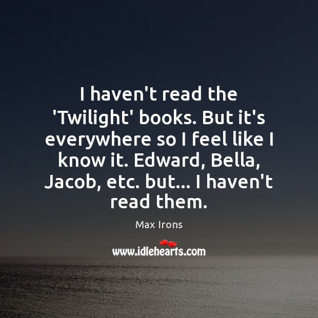 I haven't read the 'Twilight' books. But it's everywhere so I feel Max Irons Picture Quote