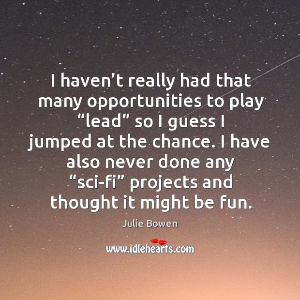 """I haven't really had that many opportunities to play """"lead"""" so I guess I jumped at the chance. Julie Bowen Picture Quote"""
