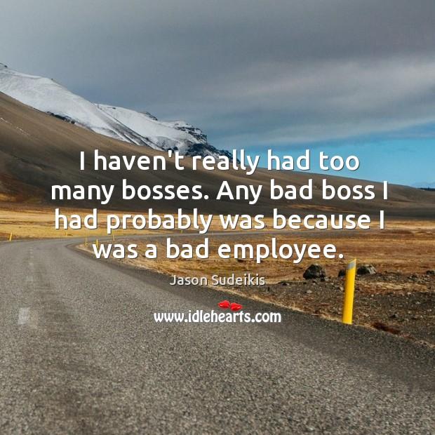 I haven't really had too many bosses. Any bad boss I had Image