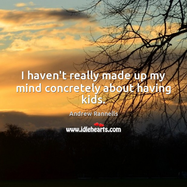 I haven't really made up my mind concretely about having kids. Andrew Rannells Picture Quote