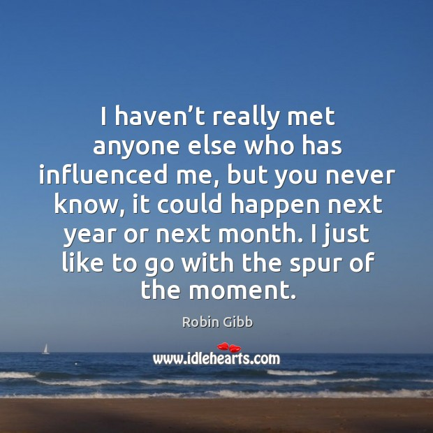 I haven't really met anyone else who has influenced me, but you never know Robin Gibb Picture Quote