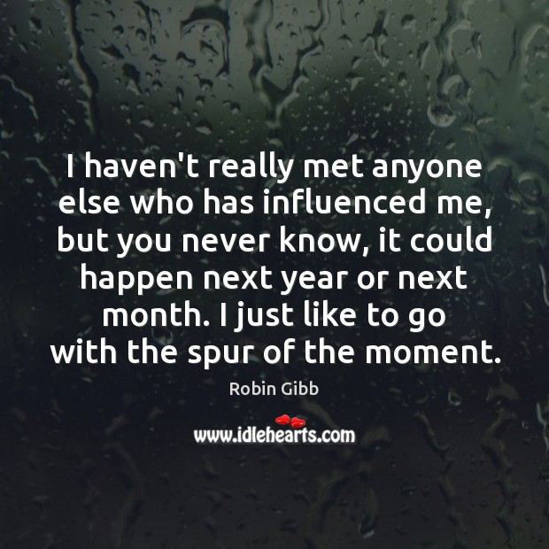 I haven't really met anyone else who has influenced me, but you Robin Gibb Picture Quote