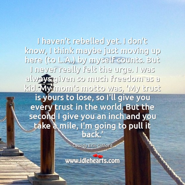 I haven't rebelled yet. I don't know, I think maybe just moving Trust Quotes Image