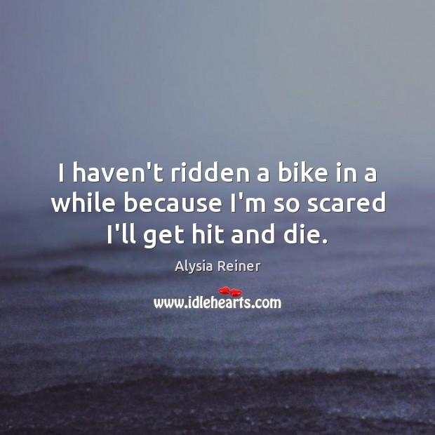 Image, I haven't ridden a bike in a while because I'm so scared I'll get hit and die.