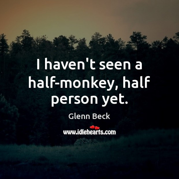 I haven't seen a half-monkey, half person yet. Glenn Beck Picture Quote