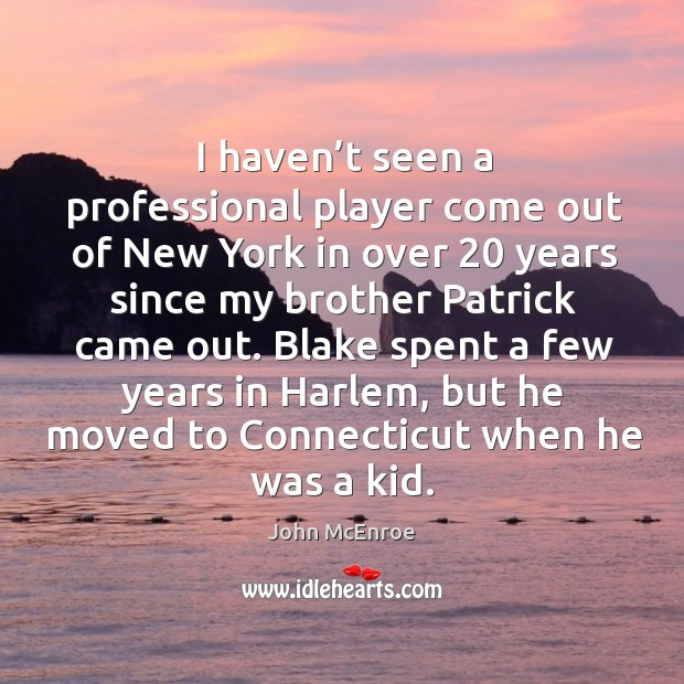 I haven't seen a professional player come out of new york in over 20 years since my brother patrick came out. John McEnroe Picture Quote