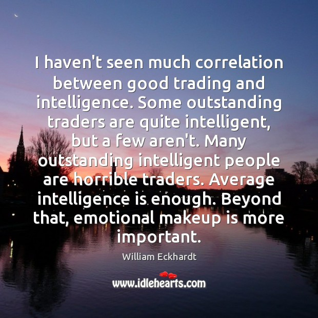 Image, I haven't seen much correlation between good trading and intelligence. Some outstanding