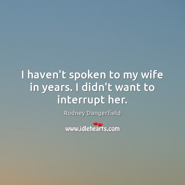 I haven't spoken to my wife in years. I didn't want to interrupt her. Rodney Dangerfield Picture Quote