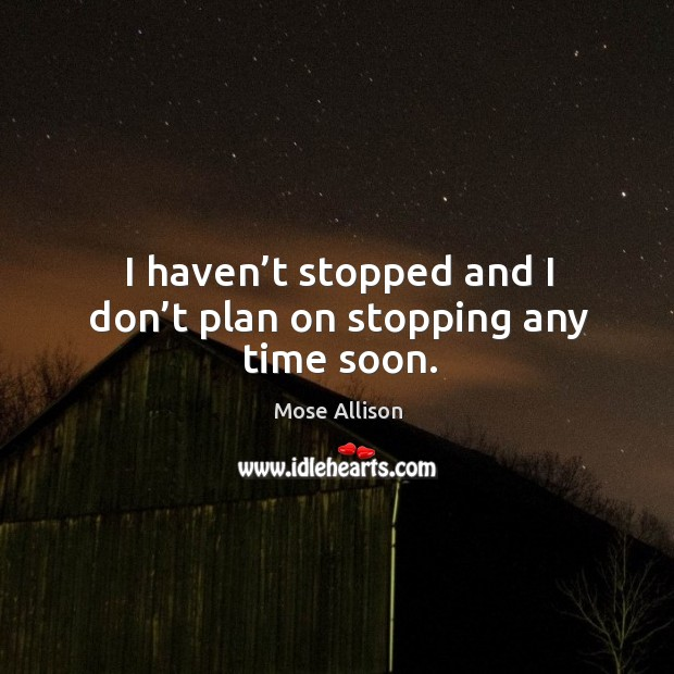 I haven't stopped and I don't plan on stopping any time soon. Image