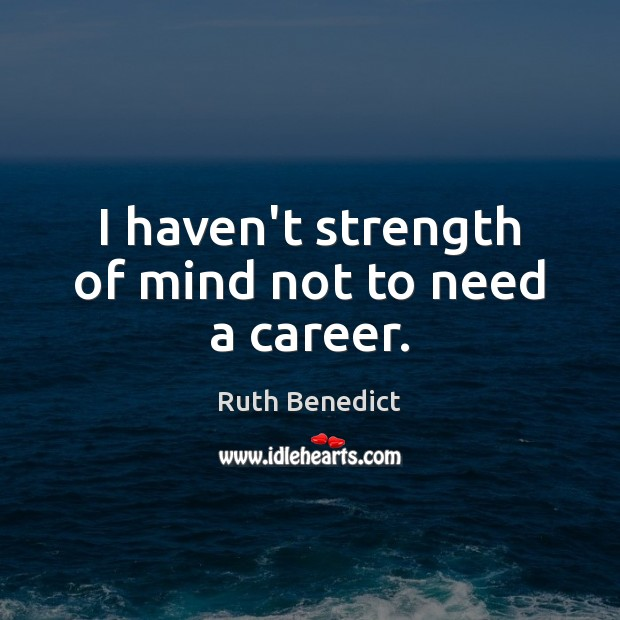 I haven't strength of mind not to need a career. Ruth Benedict Picture Quote