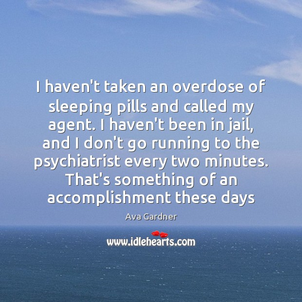 I haven't taken an overdose of sleeping pills and called my agent. Image