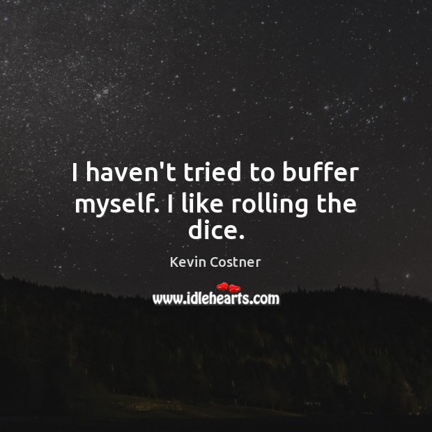 I haven't tried to buffer myself. I like rolling the dice. Kevin Costner Picture Quote