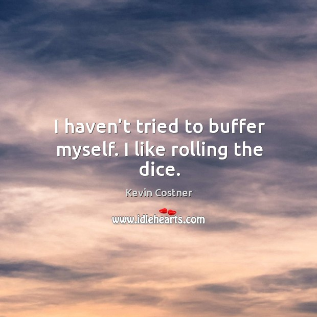 I haven't tried to buffer myself. I like rolling the dice. Image