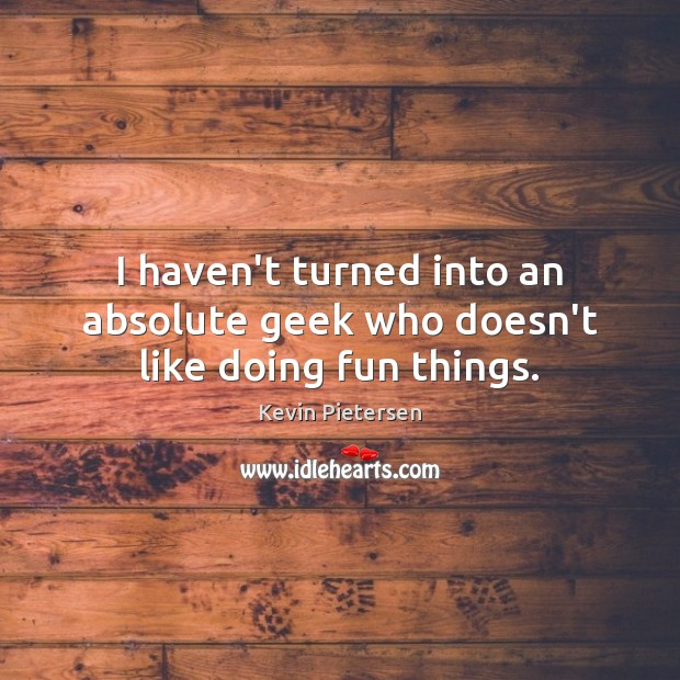 I haven't turned into an absolute geek who doesn't like doing fun things. Kevin Pietersen Picture Quote