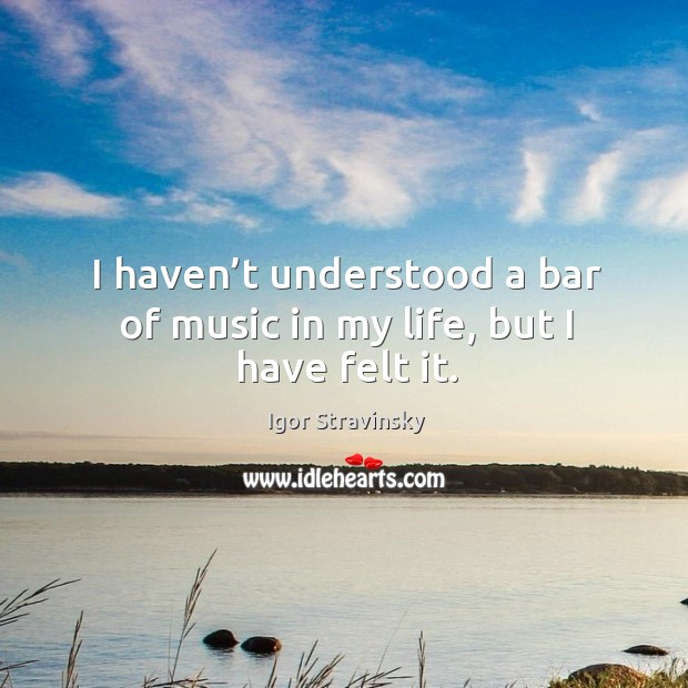 I haven't understood a bar of music in my life, but I have felt it. Igor Stravinsky Picture Quote