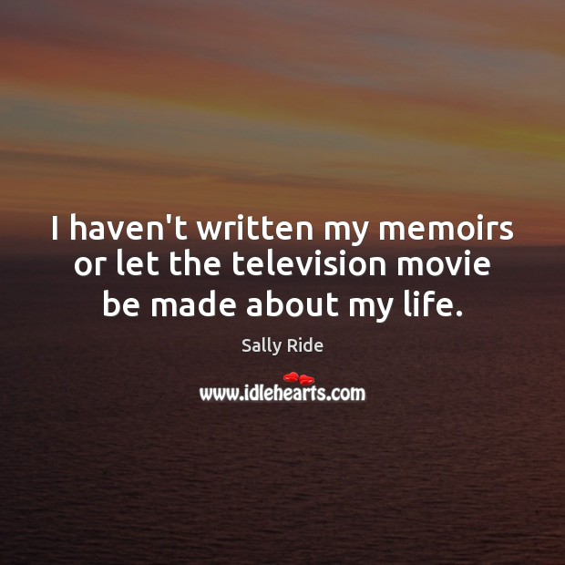 I haven't written my memoirs or let the television movie be made about my life. Sally Ride Picture Quote