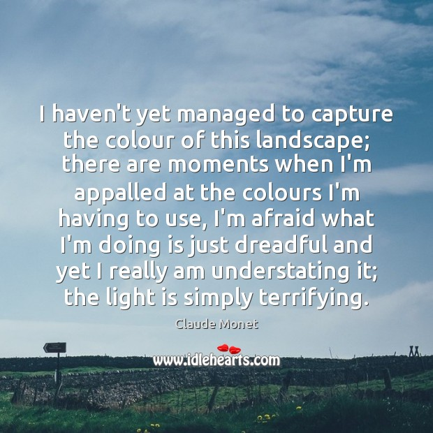 I haven't yet managed to capture the colour of this landscape; there Claude Monet Picture Quote
