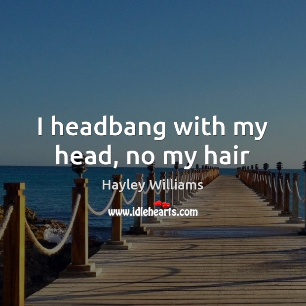 I headbang with my head, no my hair Hayley Williams Picture Quote
