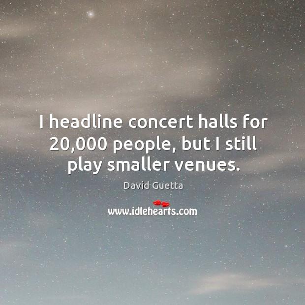 I headline concert halls for 20,000 people, but I still play smaller venues. Image