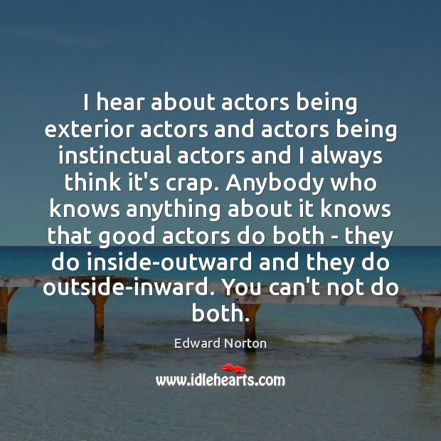 Image, I hear about actors being exterior actors and actors being instinctual actors