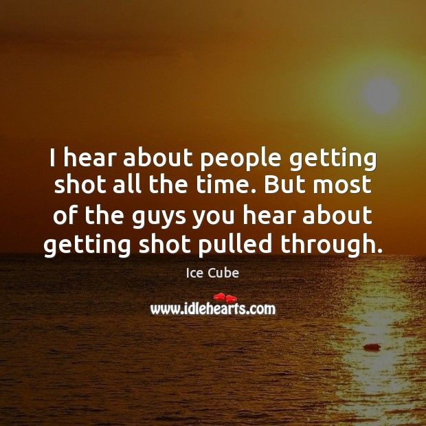 I hear about people getting shot all the time. But most of Ice Cube Picture Quote