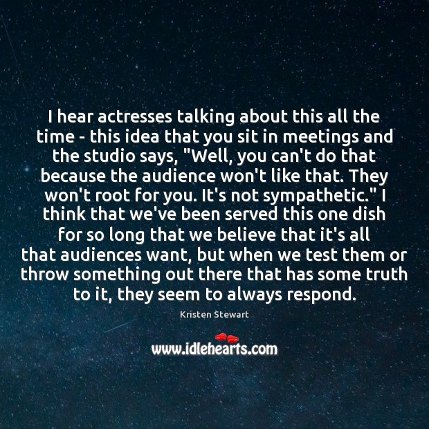 I hear actresses talking about this all the time – this idea Kristen Stewart Picture Quote