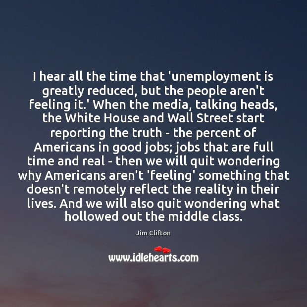 I hear all the time that 'unemployment is greatly reduced, but the Unemployment Quotes Image