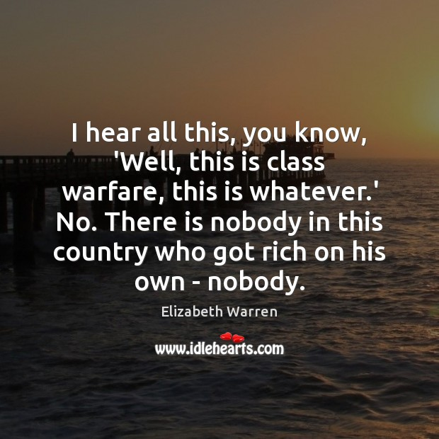 I hear all this, you know, 'Well, this is class warfare, this Elizabeth Warren Picture Quote