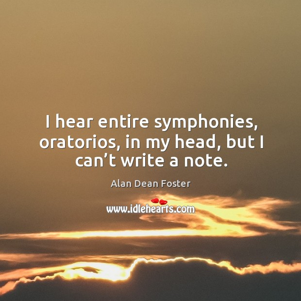 Image, I hear entire symphonies, oratorios, in my head, but I can't write a note.