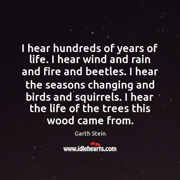 I hear hundreds of years of life. I hear wind and rain Garth Stein Picture Quote
