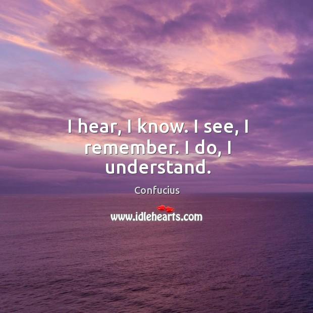 Image, I hear, I know. I see, I remember. I do, I understand.