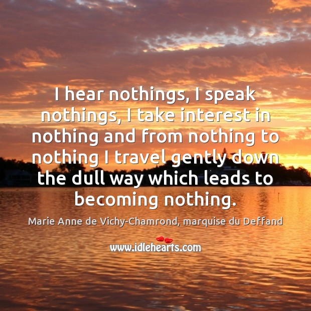 I hear nothings, I speak nothings, I take interest in nothing and Marie Anne de Vichy-Chamrond, marquise du Deffand Picture Quote